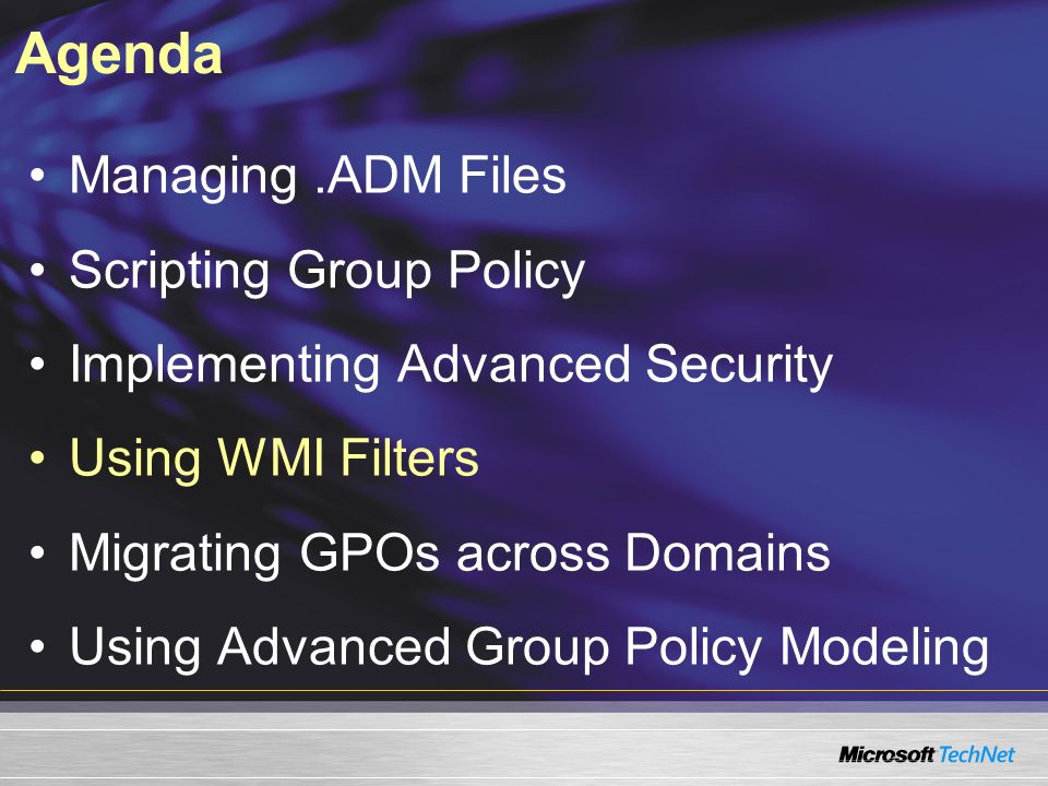 Agenda Managing.ADM Files Scripting Group Policy Implementing Advanced Security Using WMI Filters Migrating GPOs across Domains Using Advanced Group Policy Modeling
