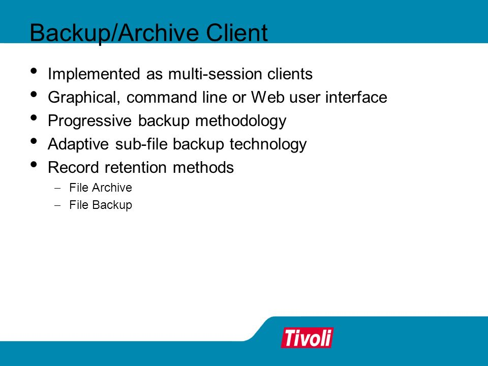 Backup/Archive Client Implemented as multi-session clients Graphical, command line or Web user interface Progressive backup methodology Adaptive sub-f