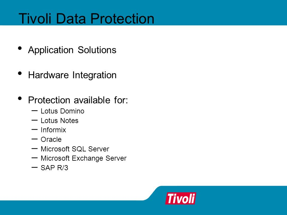 Tivoli Data Protection Application Solutions Hardware Integration Protection available for: – Lotus Domino – Lotus Notes – Informix – Oracle – Microso