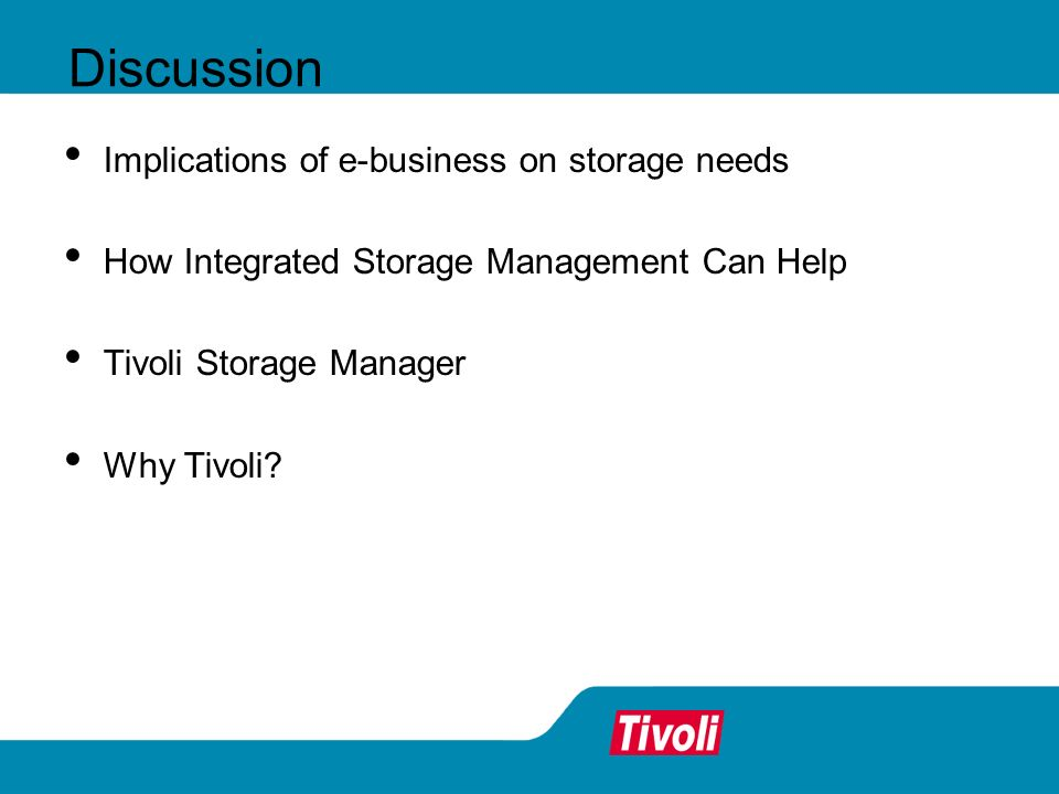 Discussion Implications of e-business on storage needs How Integrated Storage Management Can Help Tivoli Storage Manager Why Tivoli?