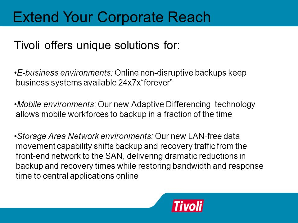 Extend Your Corporate Reach Tivoli offers unique solutions for: E-business environments: Online non-disruptive backups keep business systems available