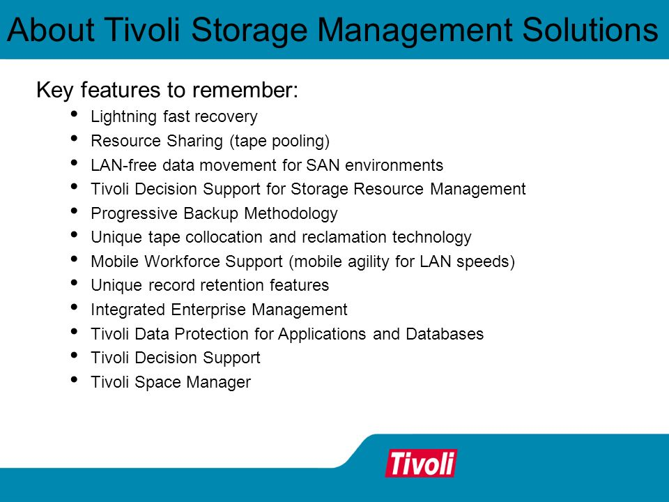 About Tivoli Storage Management Solutions Key features to remember: Lightning fast recovery Resource Sharing (tape pooling) LAN-free data movement for