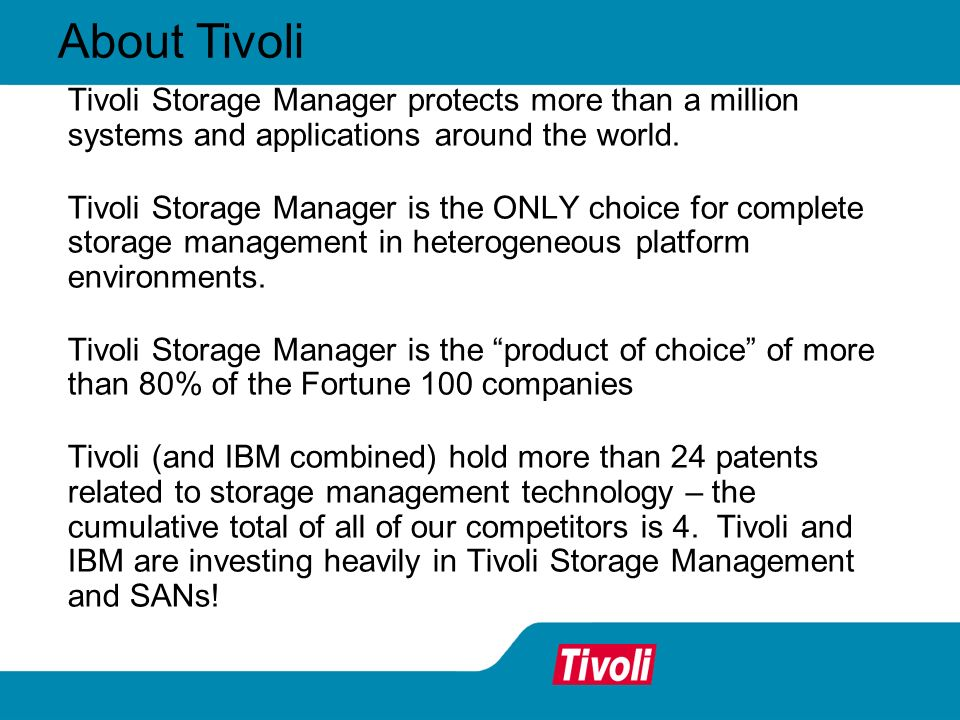 Tivoli Storage Manager protects more than a million systems and applications around the world. Tivoli Storage Manager is the ONLY choice for complete