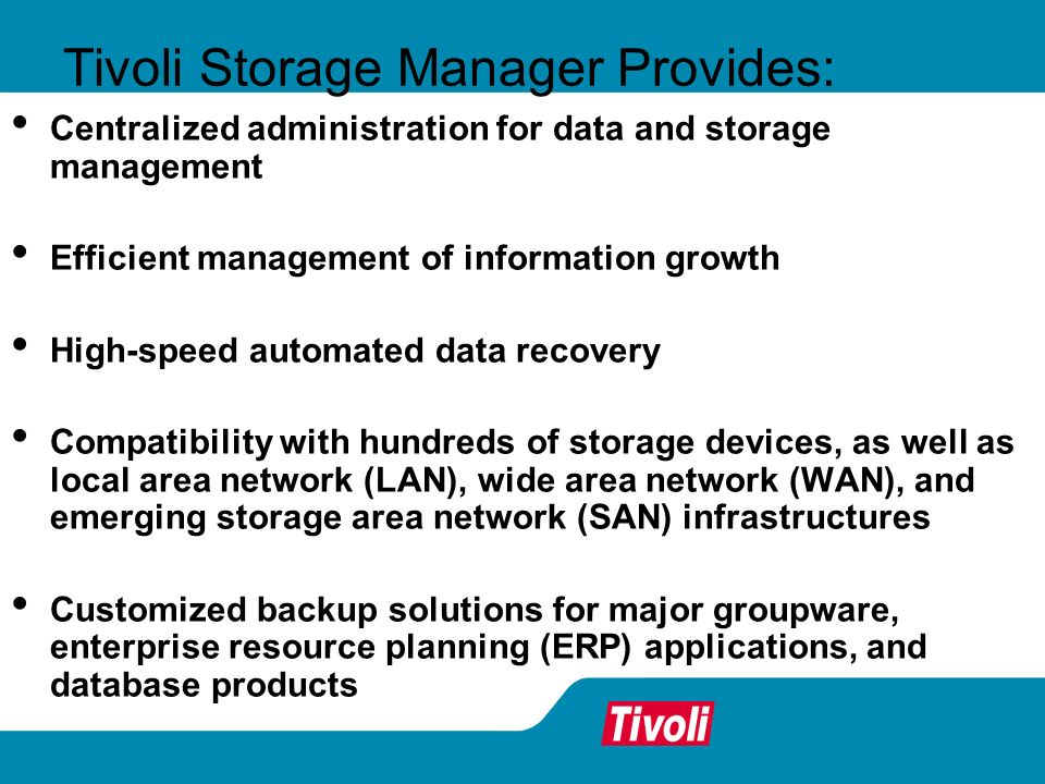 Tivoli Storage Manager Provides: Centralized administration for data and storage management Efficient management of information growth High-speed auto