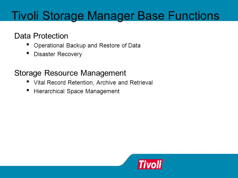 Tivoli Storage Manager Base Functions Data Protection Operational Backup and Restore of Data Disaster Recovery Storage Resource Management Vital Recor