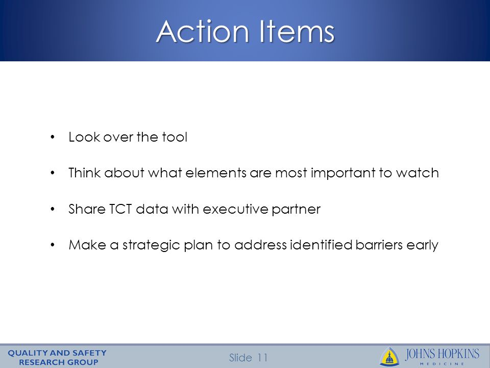 Slide 11 Action Items Look over the tool Think about what elements are most important to watch Share TCT data with executive partner Make a strategic plan to address identified barriers early