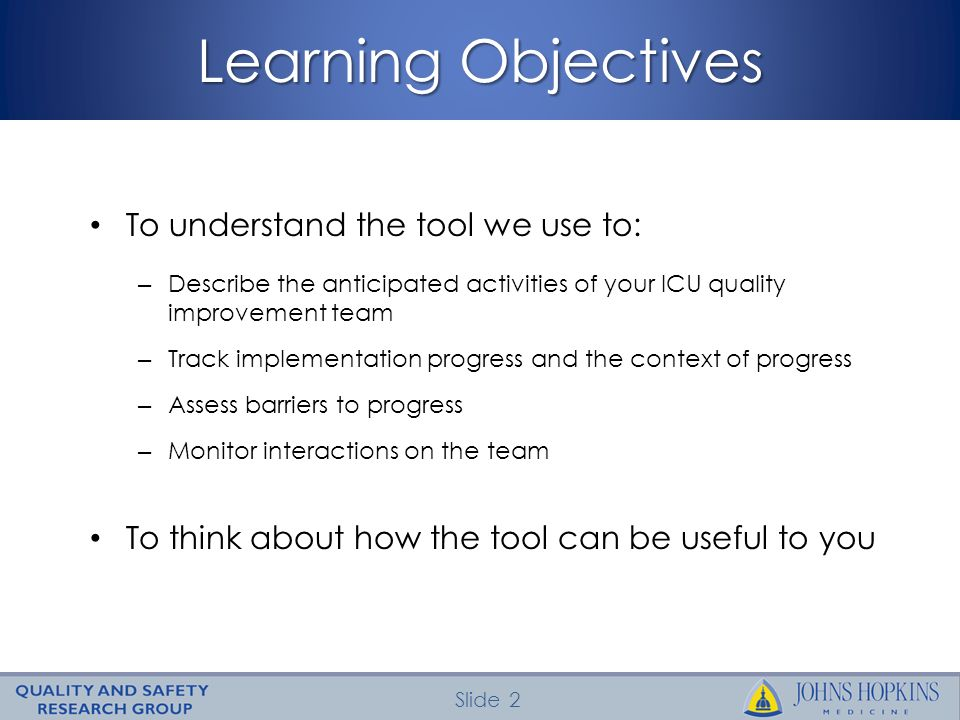 Slide 2 Learning Objectives To understand the tool we use to: – Describe the anticipated activities of your ICU quality improvement team – Track implementation progress and the context of progress – Assess barriers to progress – Monitor interactions on the team To think about how the tool can be useful to you