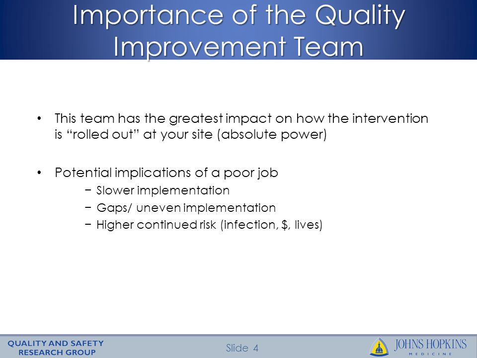 Slide 4 Importance of the Quality Improvement Team This team has the greatest impact on how the intervention is rolled out at your site (absolute power) Potential implications of a poor job Slower implementation Gaps/ uneven implementation Higher continued risk (infection, $, lives)
