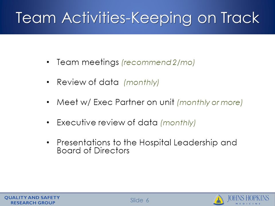 Slide 6 Team Activities-Keeping on Track Team meetings (recommend 2/mo) Review of data (monthly) Meet w/ Exec Partner on unit (monthly or more) Executive review of data (monthly) Presentations to the Hospital Leadership and Board of Directors