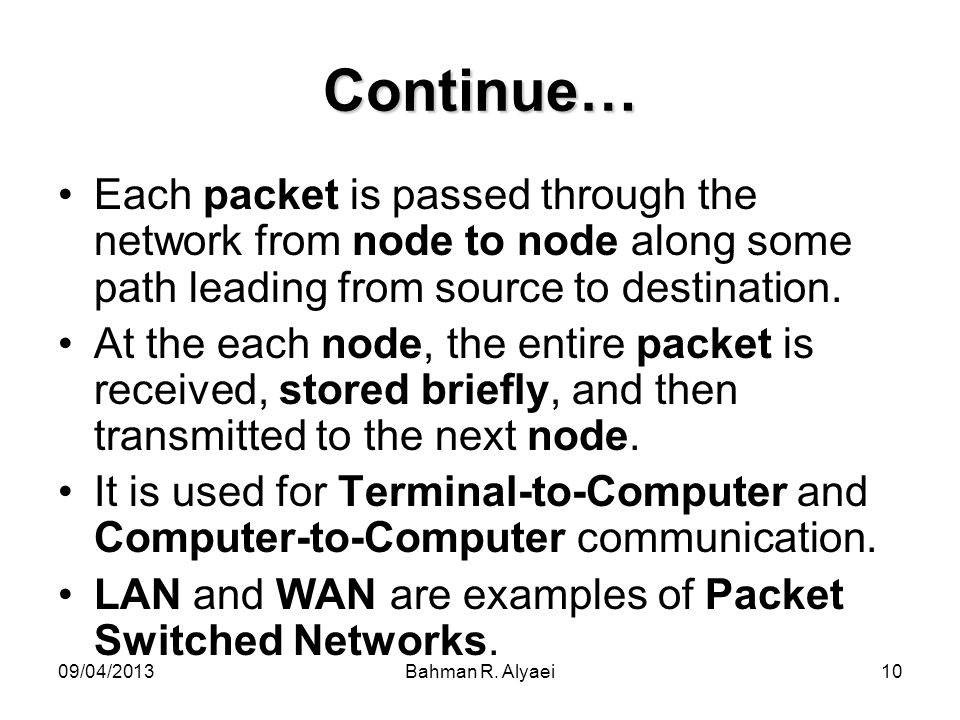 09/04/2013Bahman R. Alyaei10 Continue… Each packet is passed through the network from node to node along some path leading from source to destination.
