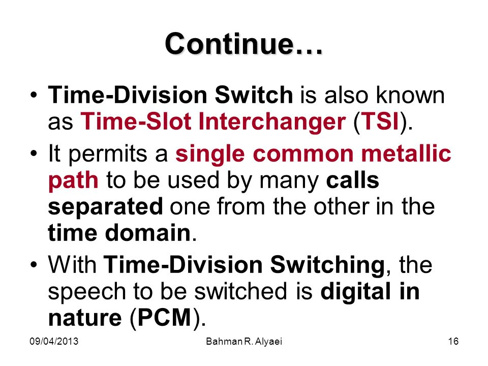 09/04/2013Bahman R. Alyaei16 Continue… Time-Division Switch is also known as Time-Slot Interchanger (TSI). It permits a single common metallic path to