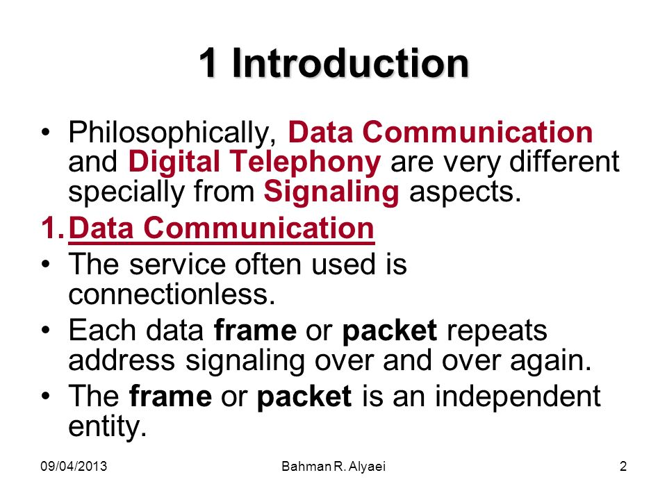 09/04/2013Bahman R. Alyaei2 1 Introduction Philosophically, Data Communication and Digital Telephony are very different specially from Signaling aspec
