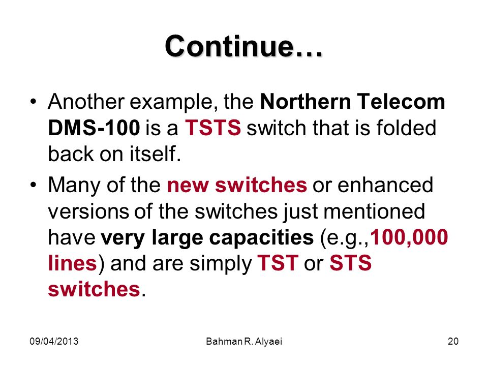 09/04/2013Bahman R. Alyaei20 Continue… Another example, the Northern Telecom DMS-100 is a TSTS switch that is folded back on itself. Many of the new s