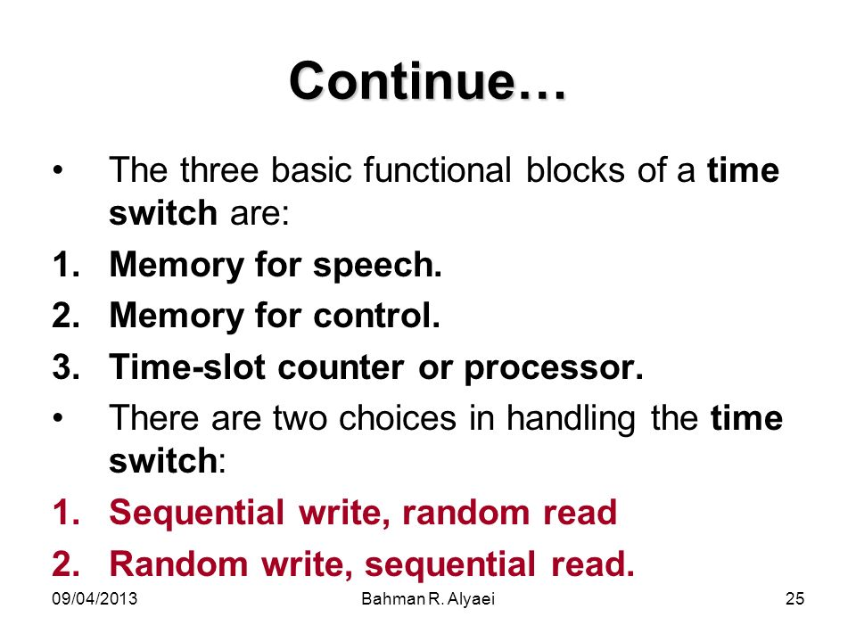 09/04/2013Bahman R. Alyaei25 Continue… The three basic functional blocks of a time switch are: 1.Memory for speech. 2.Memory for control. 3.Time-slot