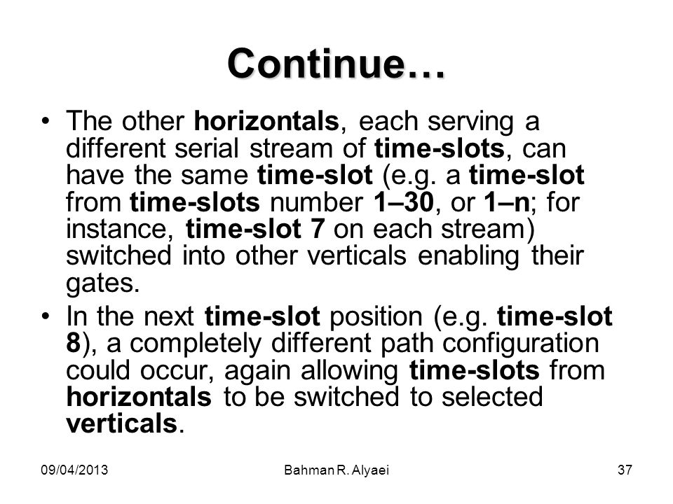 09/04/2013Bahman R. Alyaei37 Continue… The other horizontals, each serving a different serial stream of time-slots, can have the same time-slot (e.g.