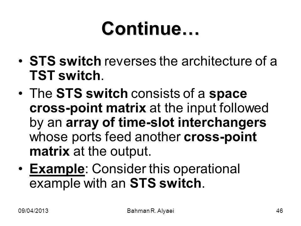 09/04/2013Bahman R. Alyaei46 Continue… STS switch reverses the architecture of a TST switch. The STS switch consists of a space cross-point matrix at