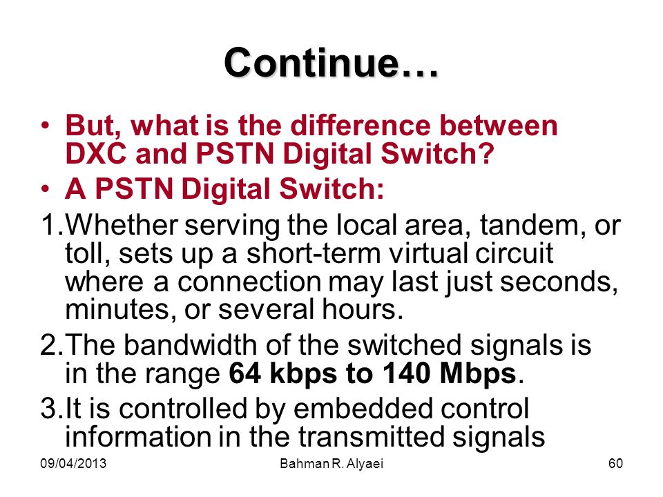 09/04/2013Bahman R. Alyaei60 Continue… But, what is the difference between DXC and PSTN Digital Switch? A PSTN Digital Switch: 1.Whether serving the l