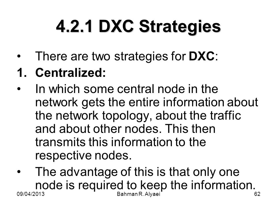 09/04/2013Bahman R. Alyaei62 4.2.1 DXC Strategies There are two strategies for DXC: 1.Centralized: In which some central node in the network gets the