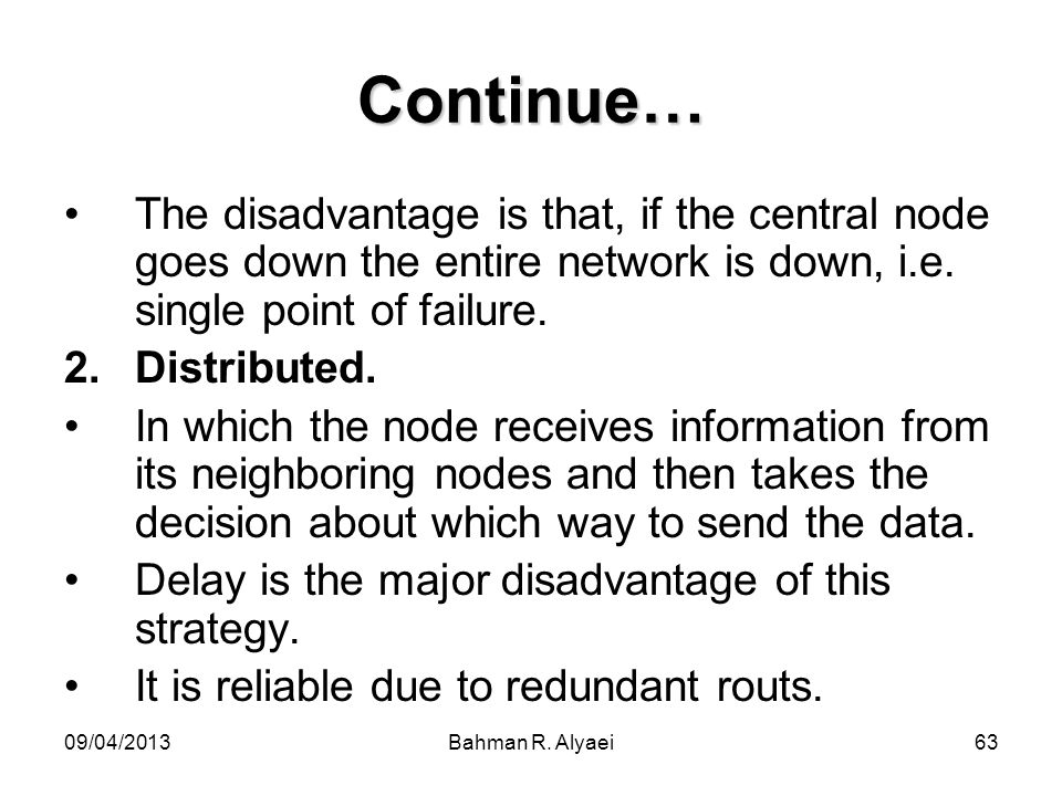 09/04/2013Bahman R. Alyaei63 Continue… The disadvantage is that, if the central node goes down the entire network is down, i.e. single point of failur