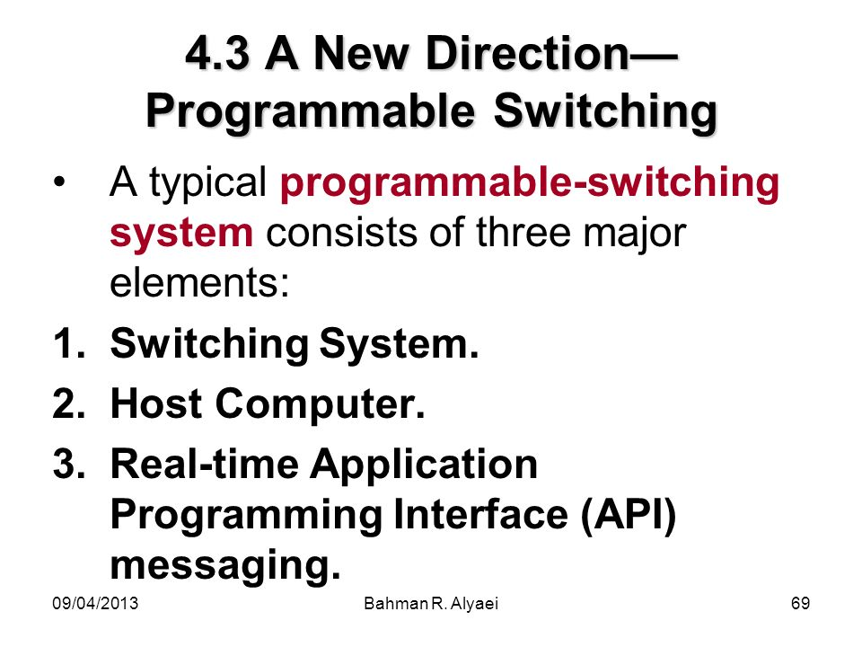 09/04/2013Bahman R. Alyaei69 4.3 A New Direction Programmable Switching A typical programmable-switching system consists of three major elements: 1.Sw