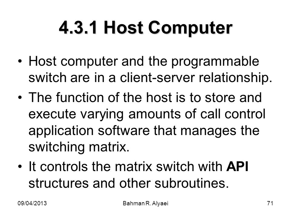 09/04/2013Bahman R. Alyaei71 4.3.1 Host Computer Host computer and the programmable switch are in a client-server relationship. The function of the ho