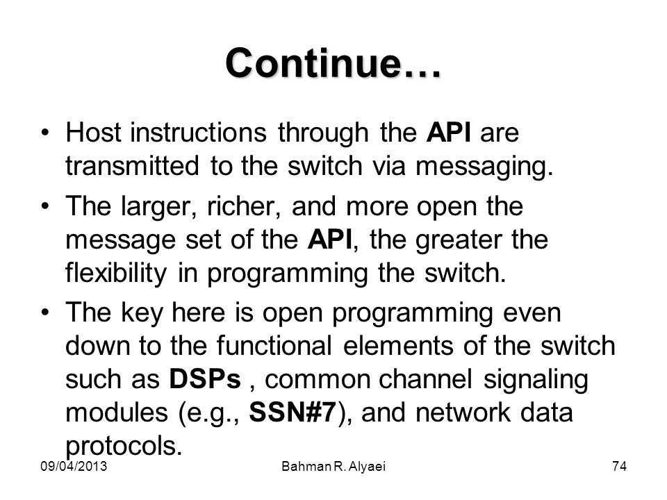 09/04/2013Bahman R. Alyaei74 Continue… Host instructions through the API are transmitted to the switch via messaging. The larger, richer, and more ope