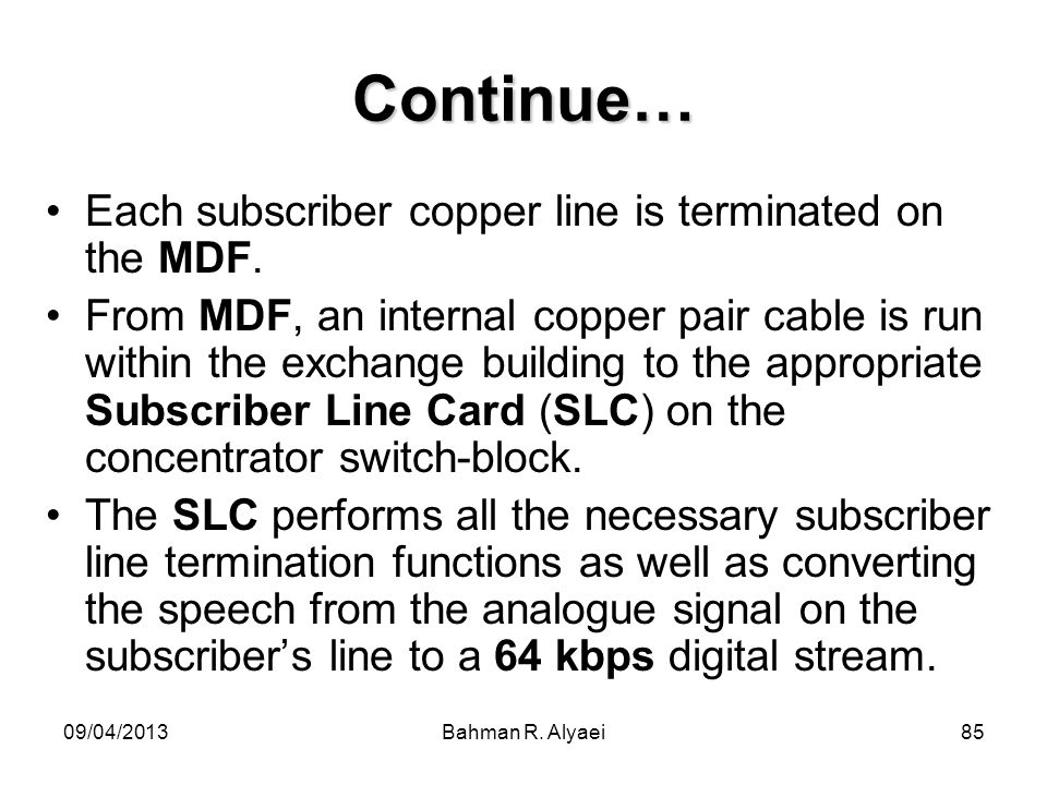 09/04/2013Bahman R. Alyaei85 Continue… Each subscriber copper line is terminated on the MDF. From MDF, an internal copper pair cable is run within the