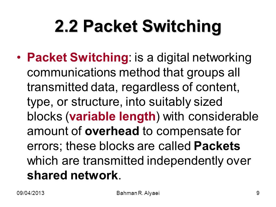 09/04/2013Bahman R. Alyaei9 2.2 Packet Switching Packet Switching: is a digital networking communications method that groups all transmitted data, reg