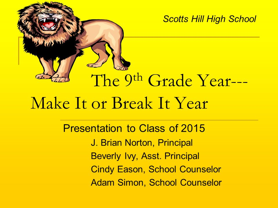 The 9 th Grade Year--- Make It or Break It Year Presentation to Class of 2015 J.