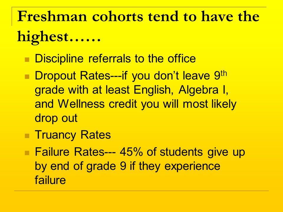 Freshman cohorts tend to have the highest…… Discipline referrals to the office Dropout Rates---if you dont leave 9 th grade with at least English, Algebra I, and Wellness credit you will most likely drop out Truancy Rates Failure Rates--- 45% of students give up by end of grade 9 if they experience failure