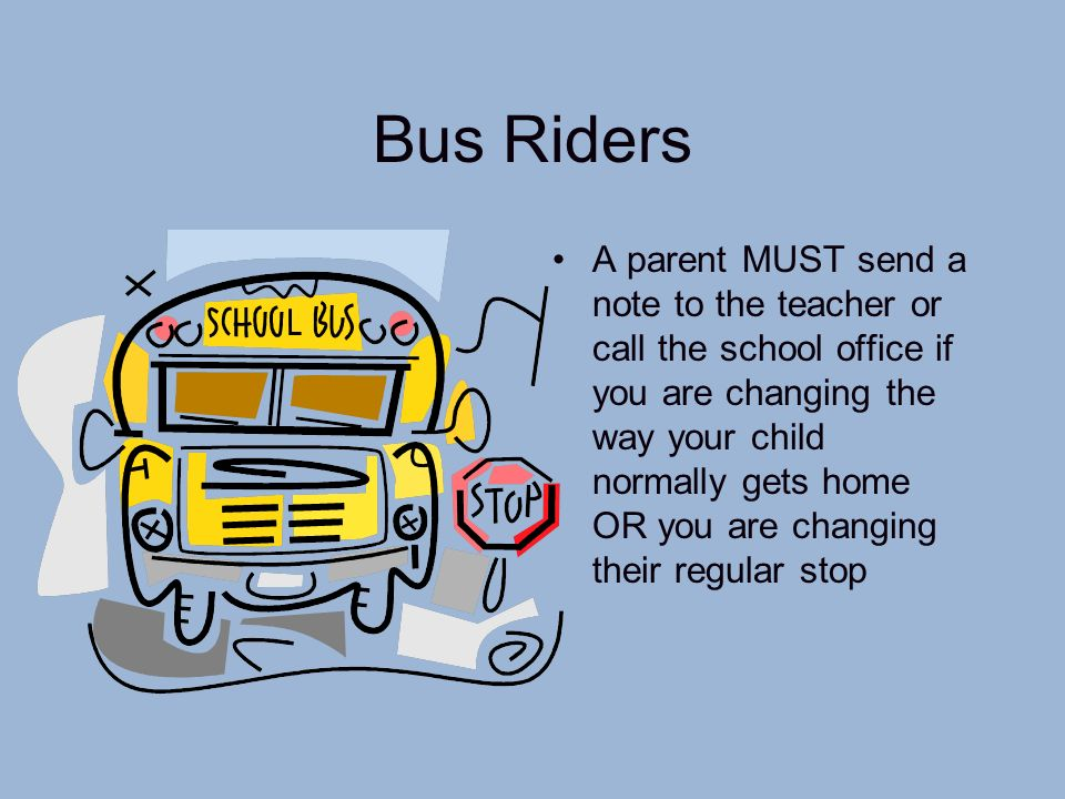 Bus Riders A parent MUST send a note to the teacher or call the school office if you are changing the way your child normally gets home OR you are cha