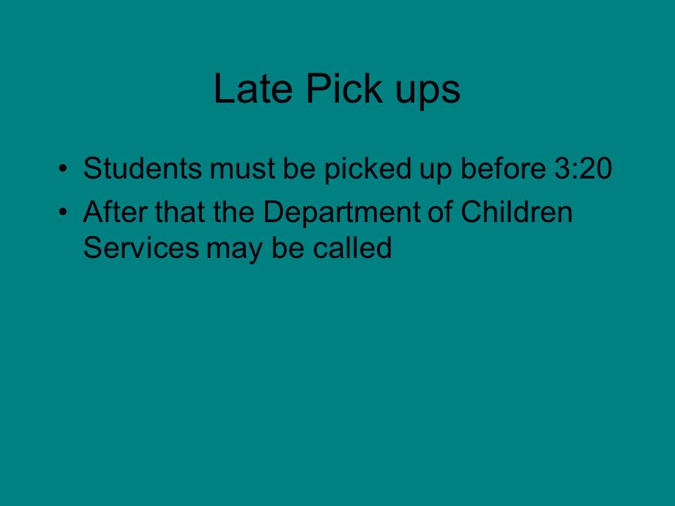 Late Pick ups Students must be picked up before 3:20 After that the Department of Children Services may be called