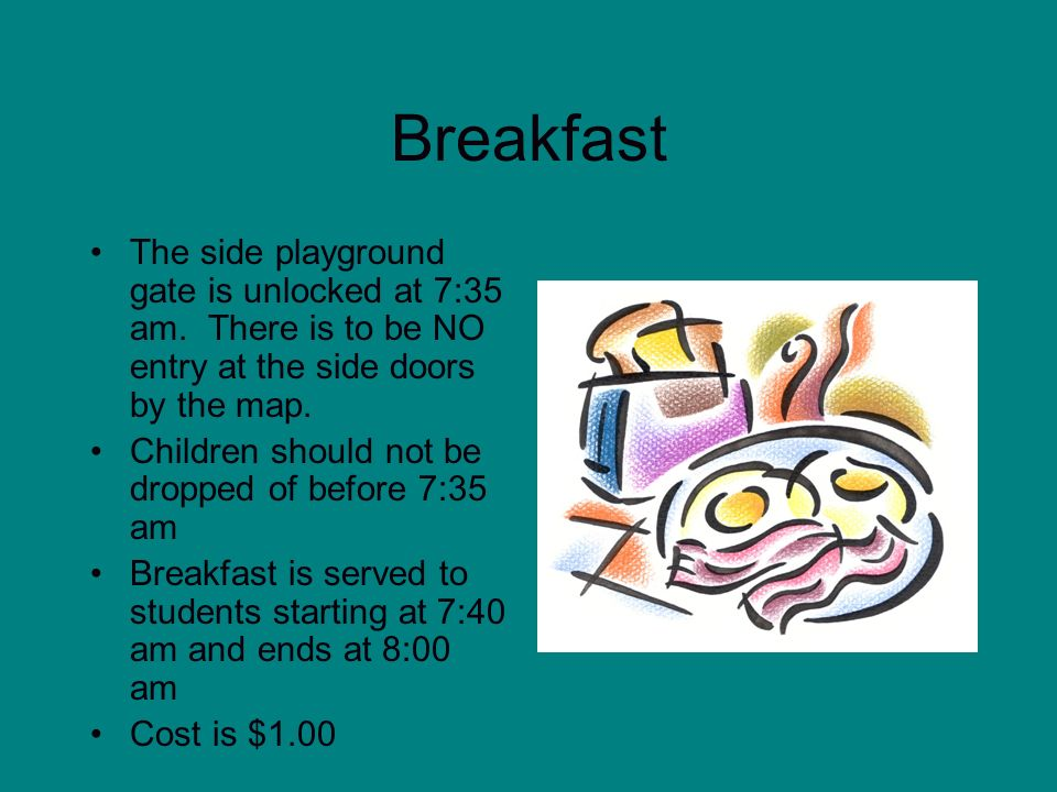 Breakfast The side playground gate is unlocked at 7:35 am. There is to be NO entry at the side doors by the map. Children should not be dropped of bef