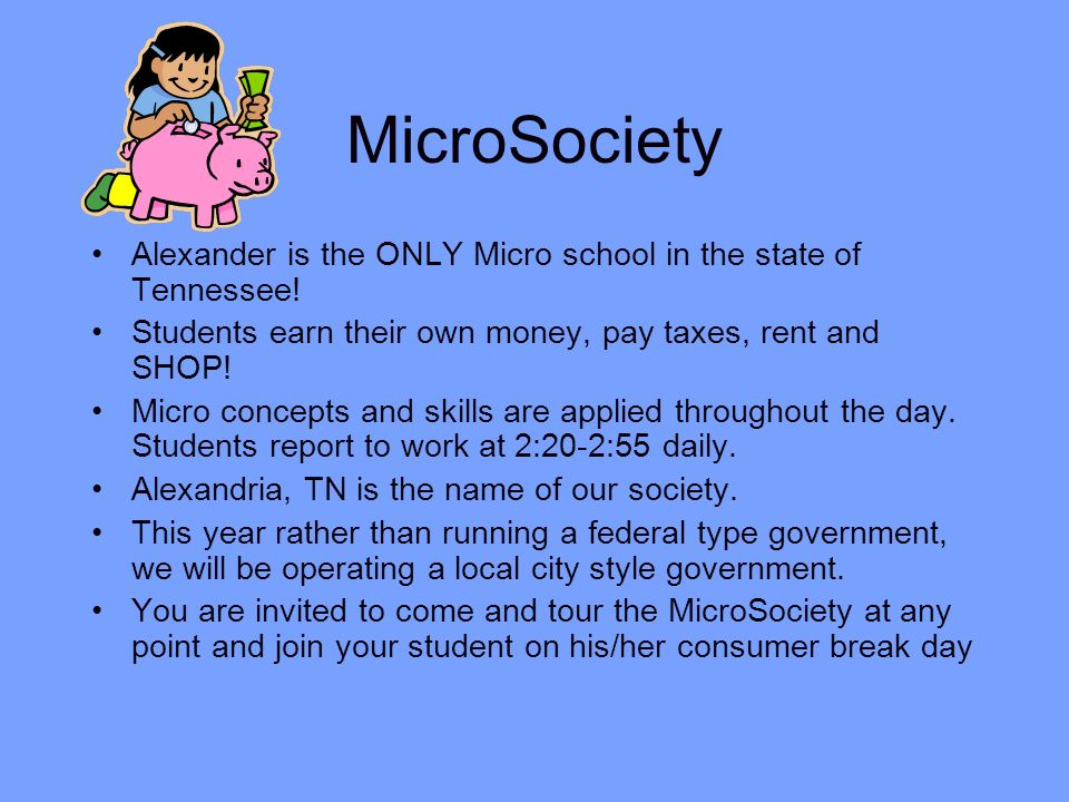 MicroSociety Alexander is the ONLY Micro school in the state of Tennessee! Students earn their own money, pay taxes, rent and SHOP! Micro concepts and
