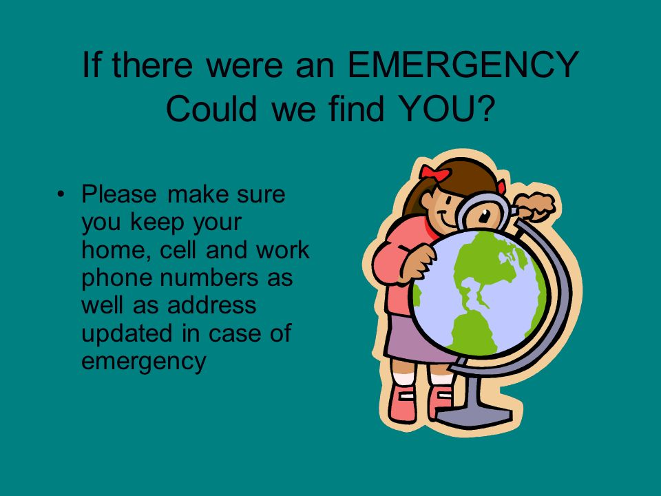 If there were an EMERGENCY Could we find YOU? Please make sure you keep your home, cell and work phone numbers as well as address updated in case of e