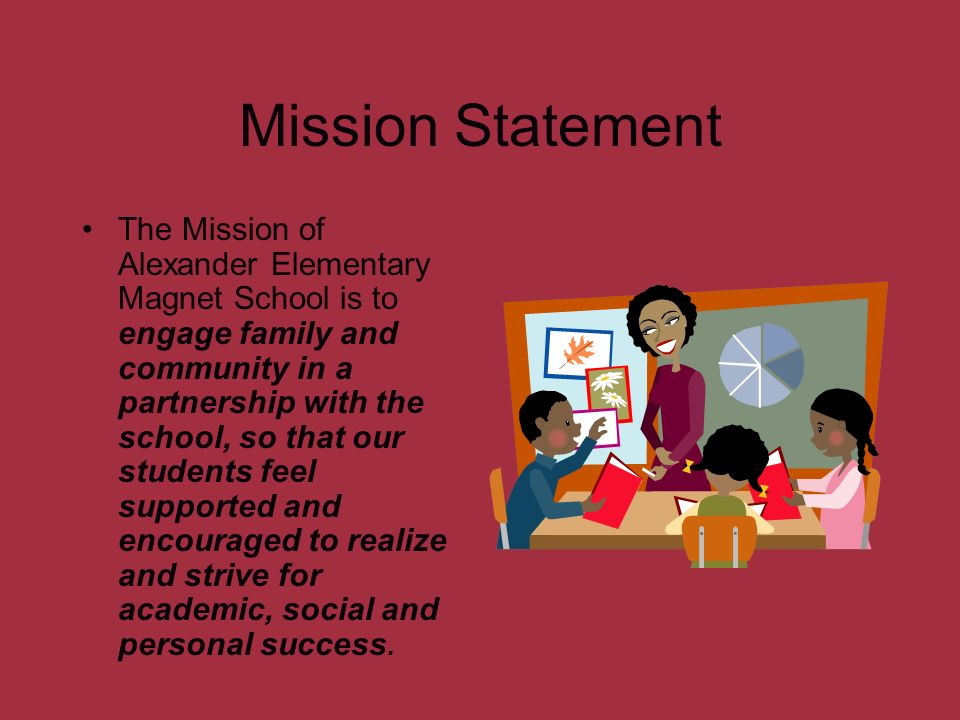 Mission Statement The Mission of Alexander Elementary Magnet School is to engage family and community in a partnership with the school, so that our st