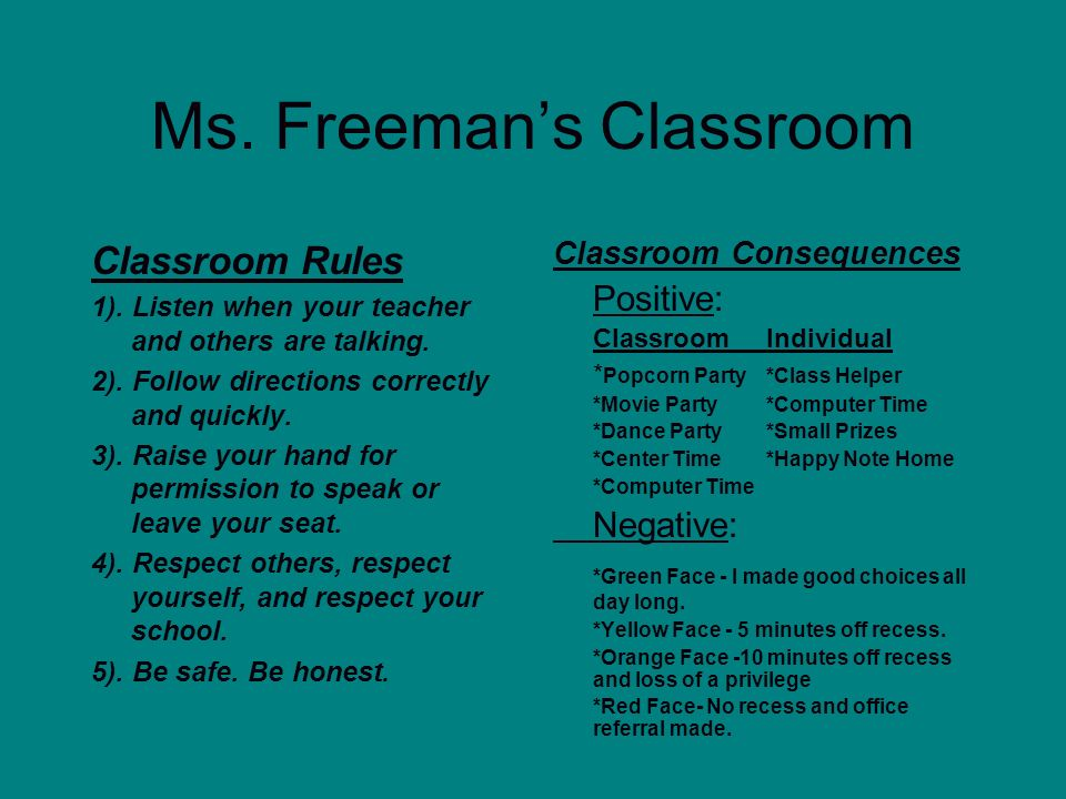 Ms. Freemans Classroom Classroom Rules 1). Listen when your teacher and others are talking. 2). Follow directions correctly and quickly. 3). Raise you