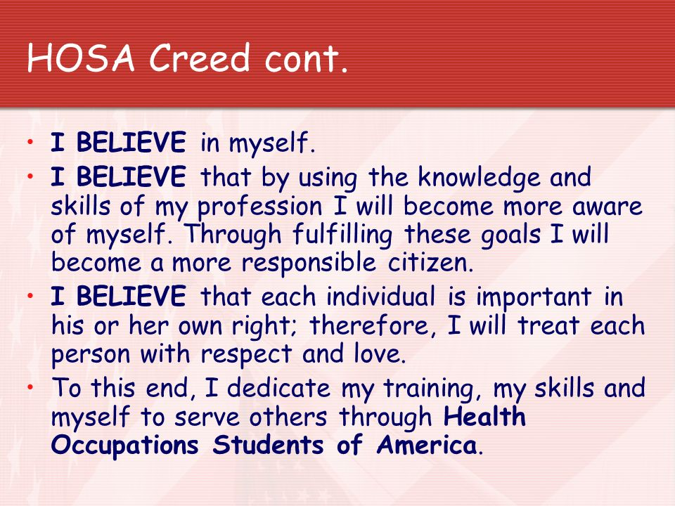 HOSA Creed cont. I BELIEVE in myself. I BELIEVE that by using the knowledge and skills of my profession I will become more aware of myself. Through fu