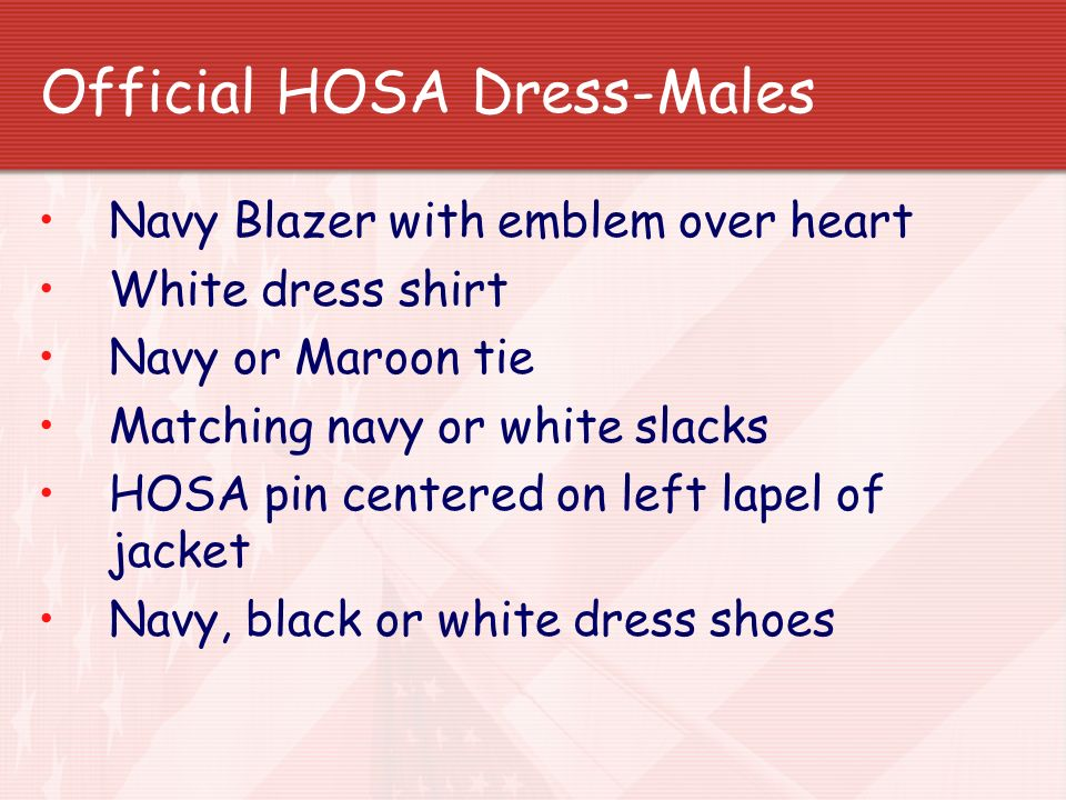 Official HOSA Dress-Males Navy Blazer with emblem over heart White dress shirt Navy or Maroon tie Matching navy or white slacks HOSA pin centered on l