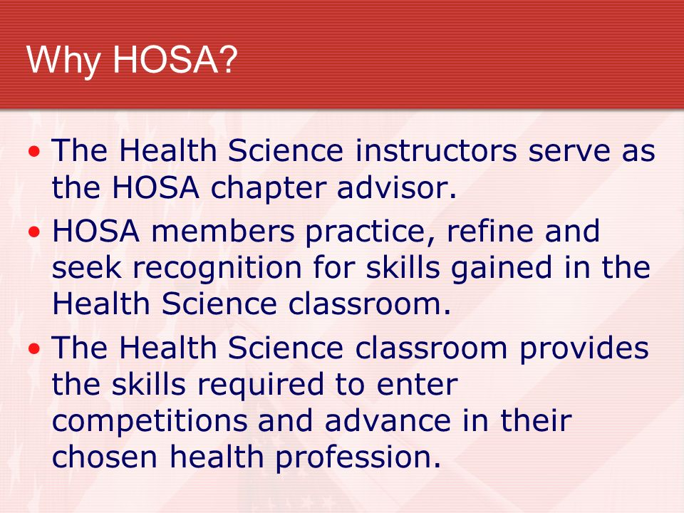 Why HOSA? The Health Science instructors serve as the HOSA chapter advisor. HOSA members practice, refine and seek recognition for skills gained in th