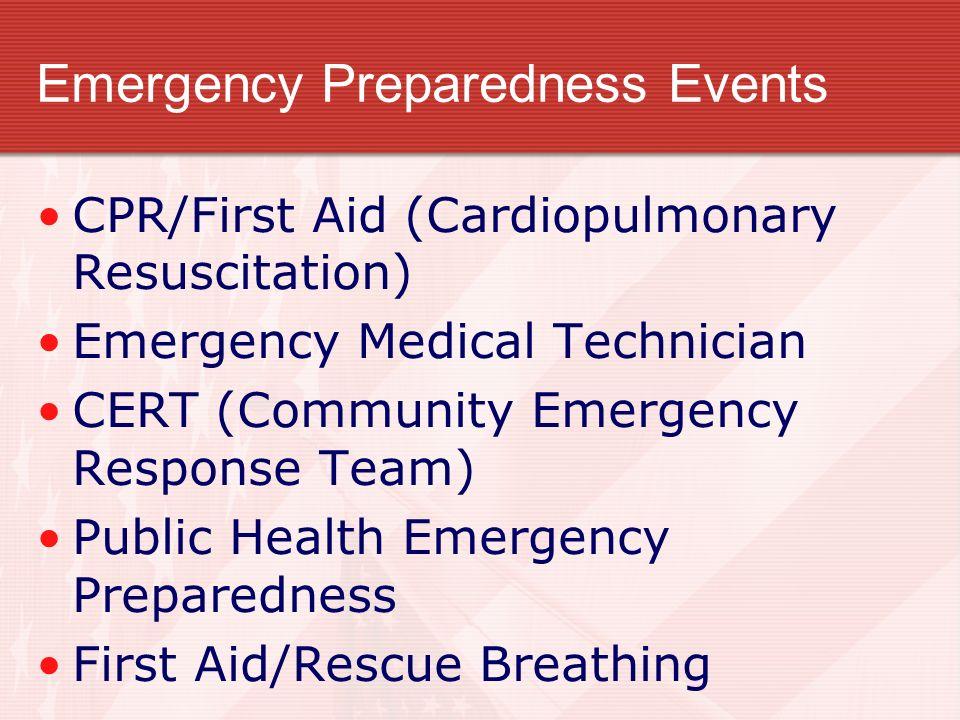 Emergency Preparedness Events CPR/First Aid (Cardiopulmonary Resuscitation) Emergency Medical Technician CERT (Community Emergency Response Team) Publ