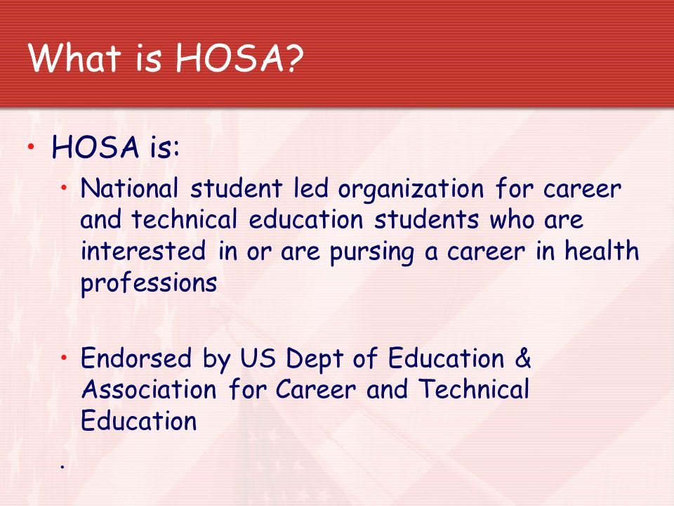 What is HOSA? HOSA is: National student led organization for career and technical education students who are interested in or are pursing a career in