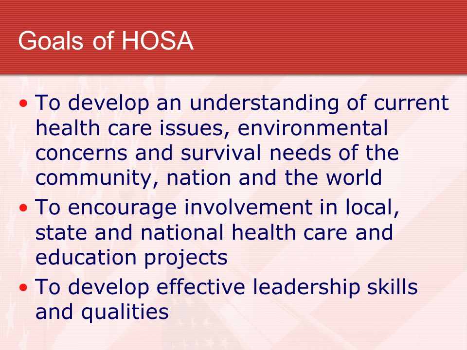 Goals of HOSA To develop an understanding of current health care issues, environmental concerns and survival needs of the community, nation and the wo