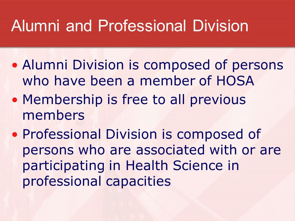 Alumni and Professional Division Alumni Division is composed of persons who have been a member of HOSA Membership is free to all previous members Prof