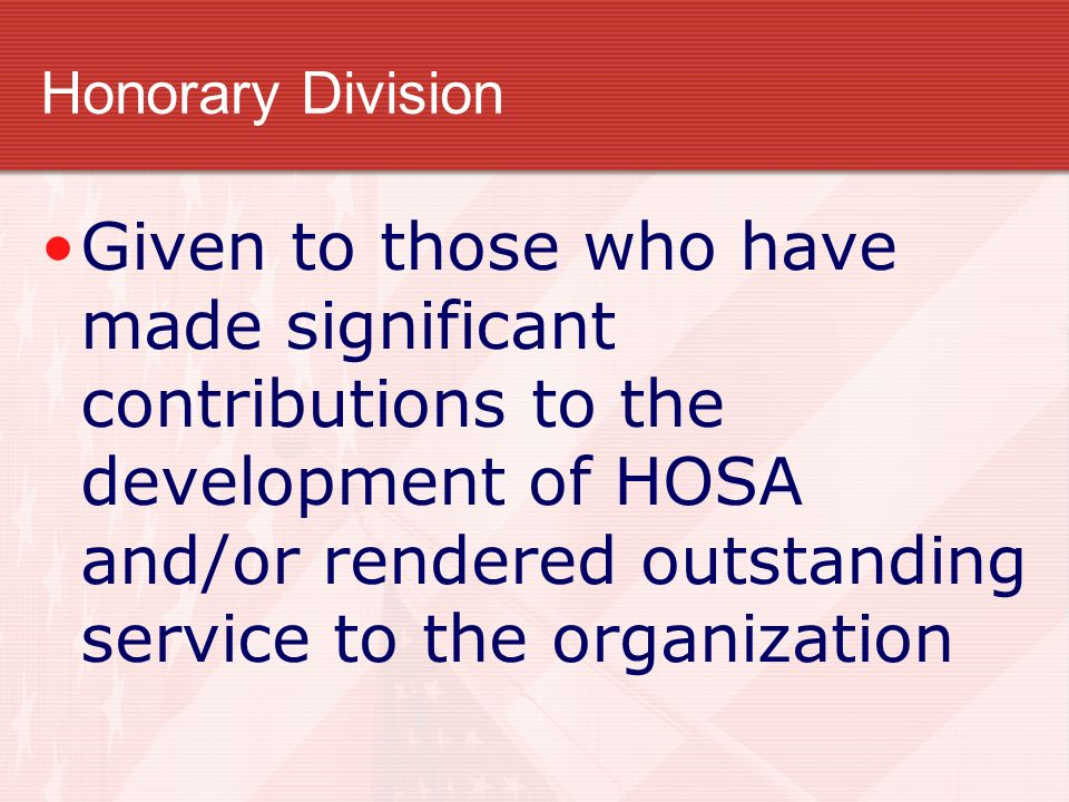 Honorary Division Given to those who have made significant contributions to the development of HOSA and/or rendered outstanding service to the organiz