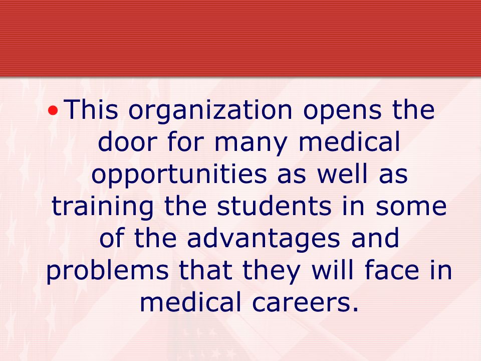 This organization opens the door for many medical opportunities as well as training the students in some of the advantages and problems that they will