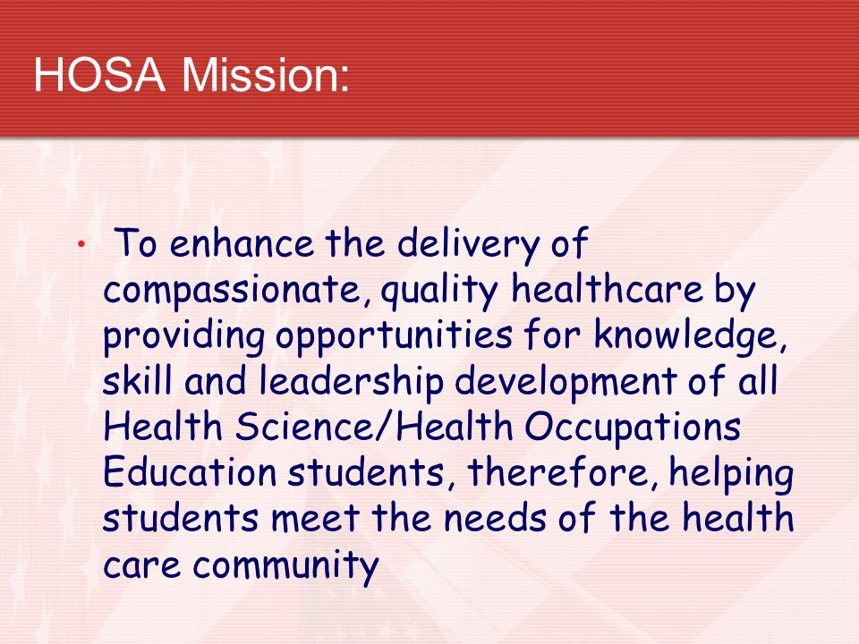 HOSA Mission: To enhance the delivery of compassionate, quality healthcare by providing opportunities for knowledge, skill and leadership development