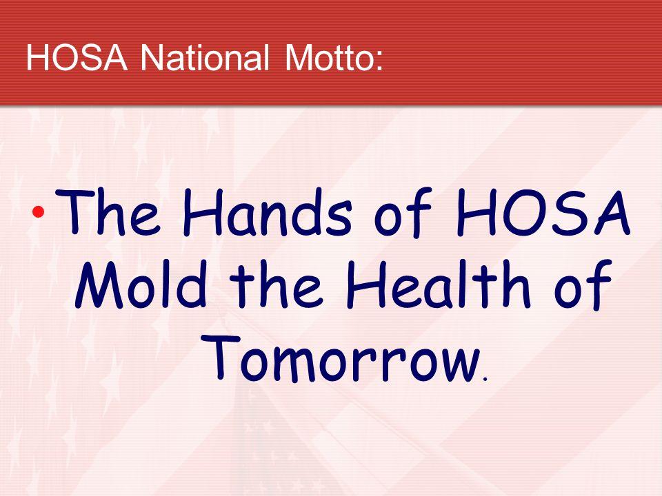 HOSA National Motto: The Hands of HOSA Mold the Health of Tomorrow.