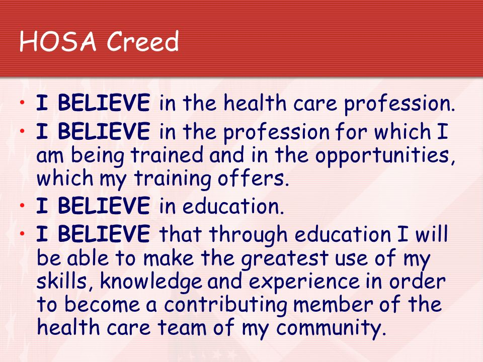 HOSA Creed I BELIEVE in the health care profession. I BELIEVE in the profession for which I am being trained and in the opportunities, which my traini