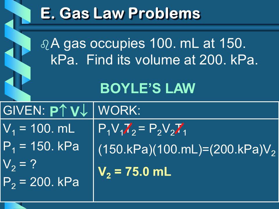 GIVEN: V 1 = 100. mL P 1 = 150. kPa V 2 = ? P 2 = 200. kPa WORK: P 1 V 1 T 2 = P 2 V 2 T 1 E. Gas Law Problems b A gas occupies 100. mL at 150. kPa. F